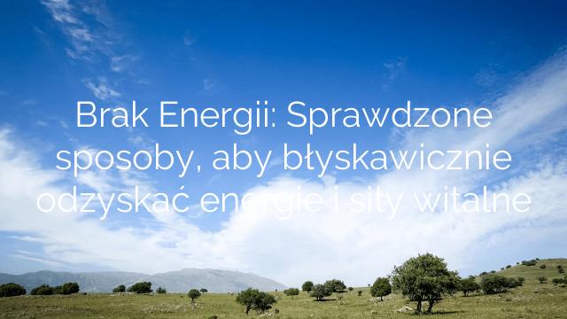 Brak Energii: Sprawdzone sposoby, aby błyskawicznie odzyskać energię i siły witalne